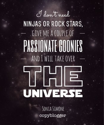 I don't need ninjas or rock stars. Give me a couple of passionate goonies and I will take over the universe. ~Sonia Simone